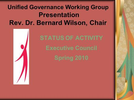 Unified Governance Working Group Presentation Rev. Dr. Bernard Wilson, Chair STATUS OF ACTIVITY Executive Council Spring 2010.