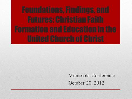 Foundations, Findings, and Futures: Christian Faith Formation and Education in the United Church of Christ Minnesota Conference October 20, 2012.