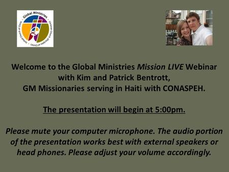 Welcome to the Global Ministries Mission LIVE Webinar with Kim and Patrick Bentrott, GM Missionaries serving in Haiti with CONASPEH. The presentation will.