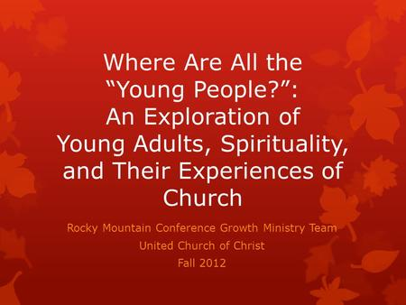 Where Are All the Young People?: An Exploration of Young Adults, Spirituality, and Their Experiences of Church Rocky Mountain Conference Growth Ministry.