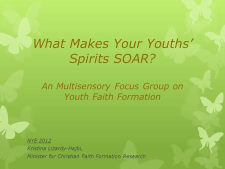 What Makes Your Youths Spirits SOAR? An Multisensory Focus Group on Youth Faith Formation NYE 2012 Kristina Lizardy-Hajbi, Minister for Christian Faith.