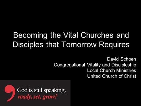Becoming the Vital Churches and Disciples that Tomorrow Requires David Schoen Congregational Vitality and Discipleship Local Church Ministries United Church.