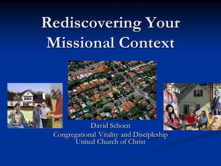 Rediscovering Your Missional Context David Schoen Congregational Vitality and Discipleship United Church of Christ.