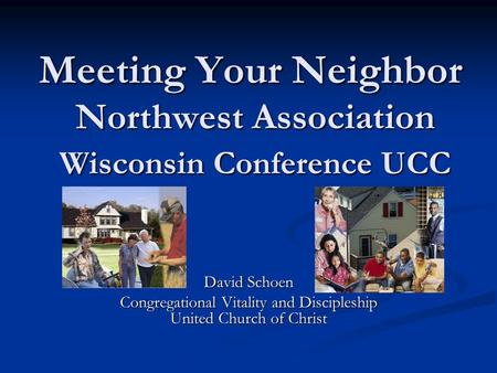 Meeting Your Neighbor Northwest Association Wisconsin Conference UCC David Schoen Congregational Vitality and Discipleship United Church of Christ.