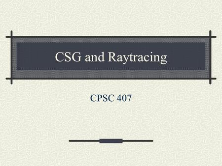 CSG and Raytracing CPSC 407.