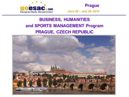 Prague June 28 – July 26, 2014 BUSINESS, HUMANITIES and SPORTS MANAGEMENT Program PRAGUE, CZECH REPUBLIC.