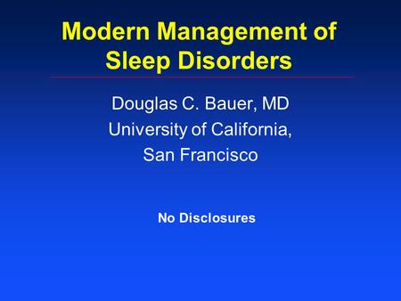 Modern Management of Sleep Disorders Douglas C. Bauer, MD University of California, San Francisco No Disclosures.