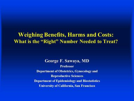 Weighing Benefits, Harms and Costs: What is the Right Number Needed to Treat? George F. Sawaya, MD Professor Department of Obstetrics, Gynecology and Reproductive.