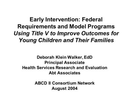 Early Intervention: Federal Requirements and Model Programs Using Title V to Improve Outcomes for Young Children and Their Families Deborah Klein Walker,