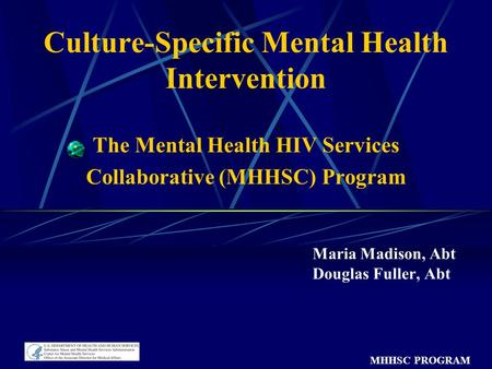 MHHSC PROGRAM Culture-Specific Mental Health Intervention The Mental Health HIV Services Collaborative (MHHSC) Program Maria Madison, Abt Douglas Fuller,