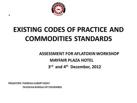 . EXISTING CODES OF PRACTICE AND COMMODITIES STANDARDS ASSESSMENT FOR AFLATOXIN WORKSHOP MAYFAIR PLAZA HOTEL 3 rd and 4 th December, 2012 PRESENTER: THERESIA.