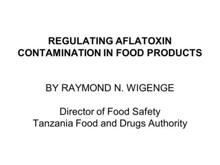 REGULATING AFLATOXIN CONTAMINATION IN FOOD PRODUCTS BY RAYMOND N. WIGENGE Director of Food Safety Tanzania Food and Drugs Authority.