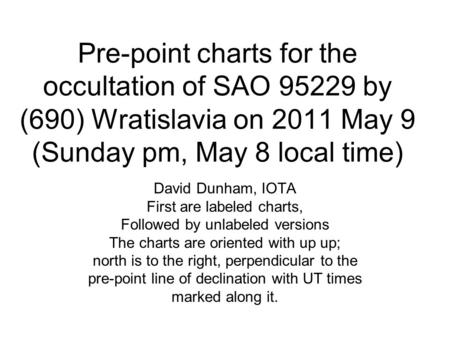 Pre-point charts for the occultation of SAO 95229 by (690) Wratislavia on 2011 May 9 (Sunday pm, May 8 local time) David Dunham, IOTA First are labeled.