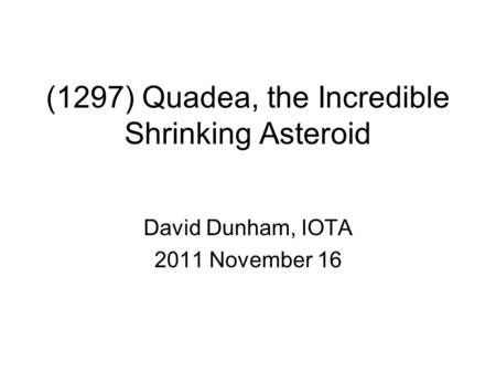 (1297) Quadea, the Incredible Shrinking Asteroid David Dunham, IOTA 2011 November 16.