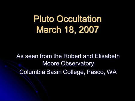Pluto Occultation March 18, 2007 As seen from the Robert and Elisabeth Moore Observatory Columbia Basin College, Pasco, WA.