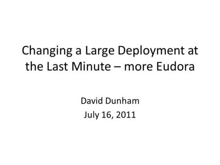 Changing a Large Deployment at the Last Minute – more Eudora David Dunham July 16, 2011.