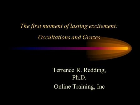 The first moment of lasting excitement: Occultations and Grazes Terrence R. Redding, Ph.D. Online Training, Inc.