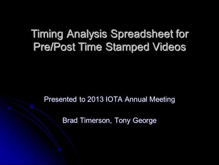 Timing Analysis Spreadsheet for Pre/Post Time Stamped Videos Presented to 2013 IOTA Annual Meeting Brad Timerson, Tony George.