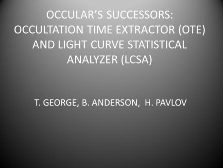OCCULARS SUCCESSORS: OCCULTATION TIME EXTRACTOR (OTE) AND LIGHT CURVE STATISTICAL ANALYZER (LCSA) T. GEORGE, B. ANDERSON, H. PAVLOV.