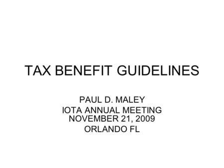 TAX BENEFIT GUIDELINES PAUL D. MALEY IOTA ANNUAL MEETING NOVEMBER 21, 2009 ORLANDO FL.