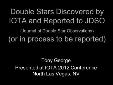 Double Stars Discovered by IOTA and Reported to JDSO (Journal of Double Star Observations) (or in process to be reported) Tony George Presented at IOTA.