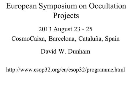 European Symposium on Occultation Projects 2013 August 23 - 25 CosmoCaixa, Barcelona, Cataluña, Spain David W. Dunham