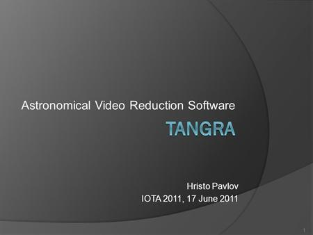 Astronomical Video Reduction Software 1 Hristo Pavlov IOTA 2011, 17 June 2011.