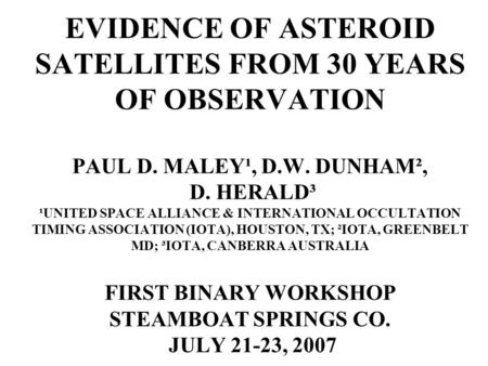 EVIDENCE OF ASTEROID SATELLITES FROM 30 YEARS OF OBSERVATION PAUL D. MALEY¹, D.W. DUNHAM², D. HERALD³ ¹UNITED SPACE ALLIANCE & INTERNATIONAL OCCULTATION.