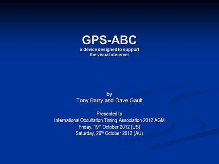 GPS-ABC a device designed to support the visual observer by Tony Barry and Dave Gault Presented to International Occultation Timing Association 2012 AGM.
