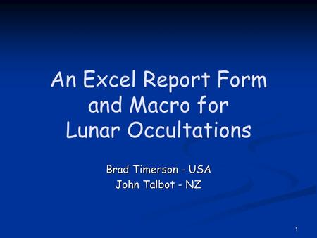 1 An Excel Report Form and Macro for Lunar Occultations Brad Timerson - USA John Talbot - NZ.