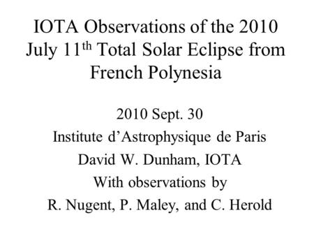 IOTA Observations of the 2010 July 11 th Total Solar Eclipse from French Polynesia 2010 Sept. 30 Institute dAstrophysique de Paris David W. Dunham, IOTA.