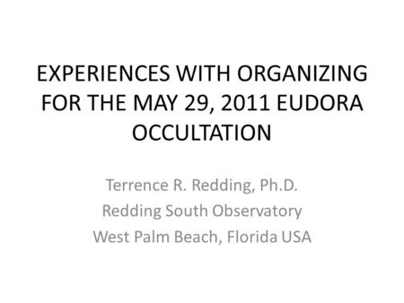 EXPERIENCES WITH ORGANIZING FOR THE MAY 29, 2011 EUDORA OCCULTATION Terrence R. Redding, Ph.D. Redding South Observatory West Palm Beach, Florida USA.