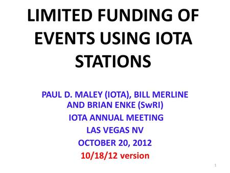 LIMITED FUNDING OF EVENTS USING IOTA STATIONS PAUL D. MALEY (IOTA), BILL MERLINE AND BRIAN ENKE (SwRI) IOTA ANNUAL MEETING LAS VEGAS NV OCTOBER 20, 2012.