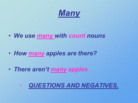 Many We use many with count nouns How many apples are there? There arent many apples. QUESTIONS AND NEGATIVES.