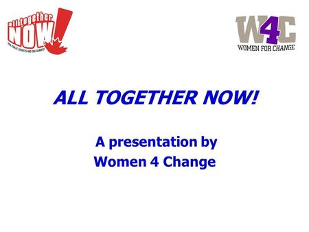 ALL TOGETHER NOW! A presentation by Women 4 Change.
