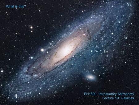 What is this? PH1600: Introductory Astronomy Lecture 19: Galaxies.