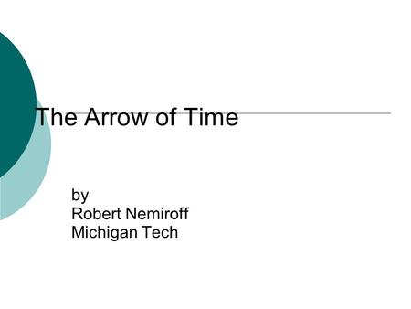 The Arrow of Time by Robert Nemiroff Michigan Tech.