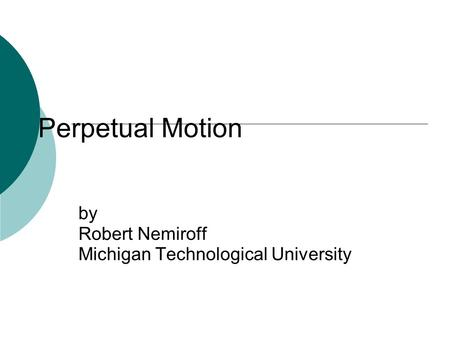 Perpetual Motion by Robert Nemiroff Michigan Technological University.