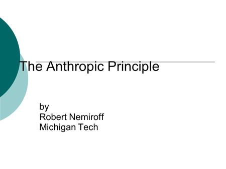 The Anthropic Principle by Robert Nemiroff Michigan Tech.