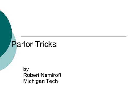 Parlor Tricks by Robert Nemiroff Michigan Tech. Physics X: About This Course Officially Extraordinary Concepts in Physics Being taught for credit at.