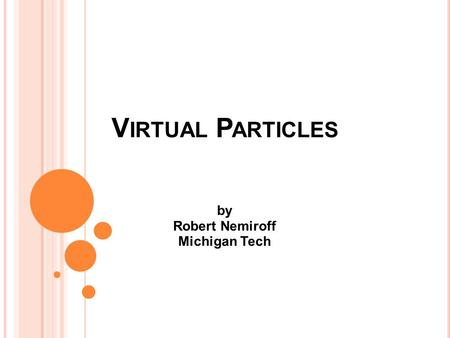 V IRTUAL P ARTICLES by Robert Nemiroff Michigan Tech.