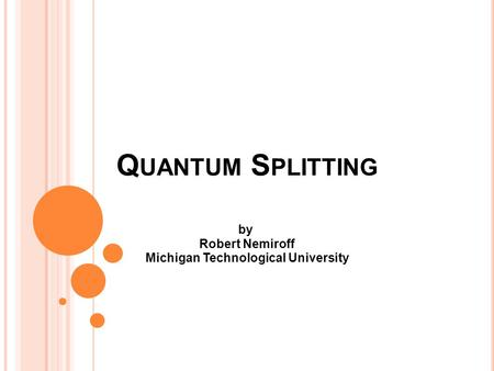 Q UANTUM S PLITTING by Robert Nemiroff Michigan Technological University.