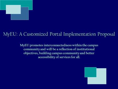 MyEU: A Customized Portal Implementation Proposal MyEU promotes interconnectedness within the campus community and will be a reflection of institutional.