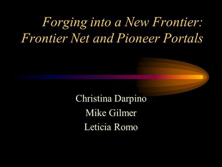 Forging into a New Frontier: Frontier Net and Pioneer Portals Christina Darpino Mike Gilmer Leticia Romo.