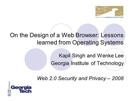 On the Design of a Web Browser: Lessons learned from Operating Systems Kapil Singh and Wenke Lee Georgia Institute of Technology Web 2.0 Security and Privacy.