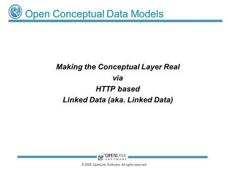 © 2008 OpenLink Software, All rights reserved Open Conceptual Data Models Making the Conceptual Layer Real via HTTP based Linked Data (aka. Linked Data)