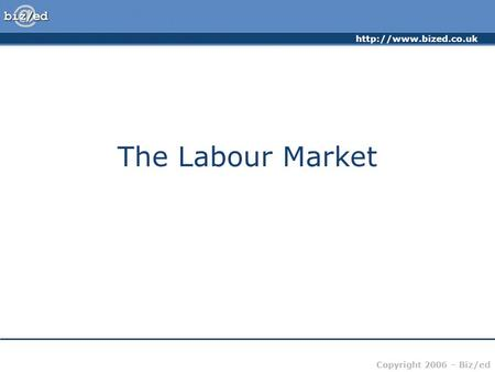 Copyright 2006 – Biz/ed The Labour Market.