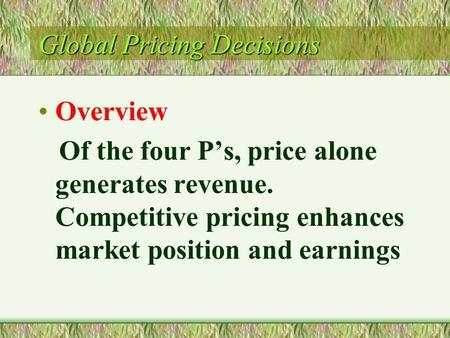 Global Pricing Decisions Overview Of the four Ps, price alone generates revenue. Competitive pricing enhances market position and earnings.