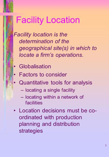 Facility Location Facility location is the determination of the geographical site(s) in which to locate a firm's operations. Globalisation Factors to consider.