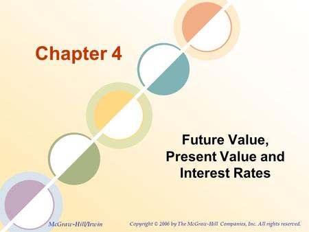 McGraw-Hill/Irwin Copyright © 2006 by The McGraw-Hill Companies, Inc. All rights reserved. Chapter 4 Future Value, Present Value and Interest Rates.